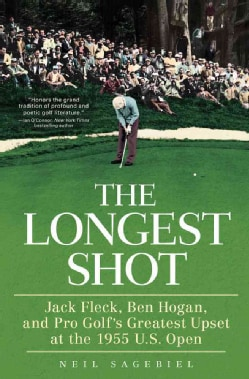 The Longest Shot: Jack Fleck, Ben Hogan, and Pro Golf's Greatest Upset at the 1955 U.S. Open (Hardcover)