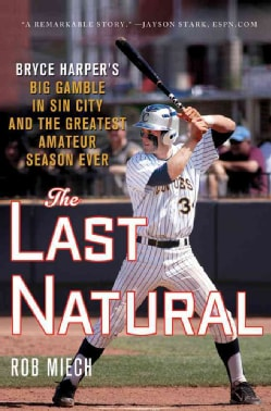 The Last Natural: Bryce Harper's Big Gamble in Sin City and the Greatest Amateur Season Ever (Hardcover)