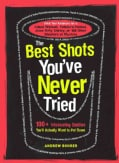 The Best Shots You've Never Tried: 100+ Intoxicating Oddities You'll Actually Want to Put Down (Paperback)