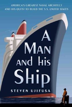 A Man and His Ship: America's Greatest Naval Architect and His Quest to Build the S.s. United States (Hardcover)