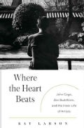 Where the Heart Beats: John Cage, Zen Buddhism, and the Inner Life of Artists (Hardcover)