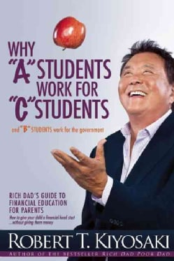 "Why ""A"" Students Work for ""C"" Students and ""B"" Students Work for the Government: Rich Dad's Guide to Financial Ed... (Paperback)"