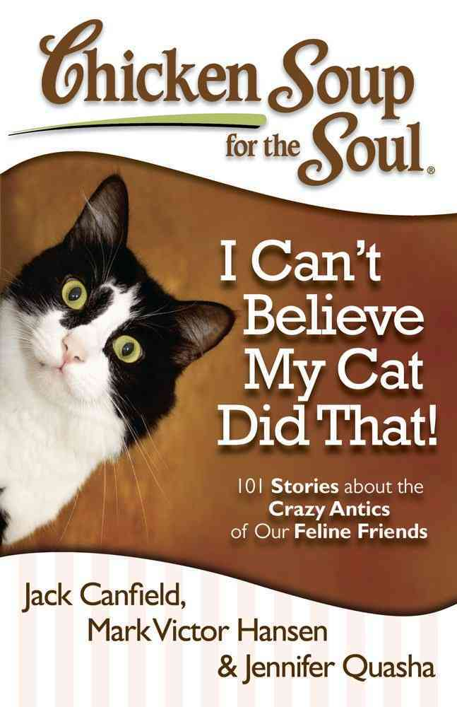 Chicken Soup for the Soul I Can't Believe My Cat Did That!: 101 Stories About the Crazy Antics of Our Feline Friends (Paperback)