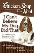 Chicken Soup for the Soul I Can't Believe My Dog Did That!: 101 Stories About the Crazy Antics of Our Canine Comp... (Paperback)