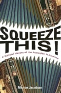 Squeeze This!: A Cultural History of the Accordion in America (Hardcover)