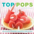 Top Pops: 55 All-Natural Frozen Treats to Make at Home (Paperback)