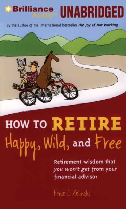 How to Retire Happy, Wild, and Free: Retirement Wisdom That You Won't Get from Your Financial Advisor (CD-Audio)