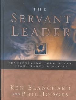 The Servant Leader: Transforming Your Heart, Head, Hands, & Habits (Hardcover)