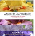 A Guide to Bearded Irises: Cultivating the Rainbow for Beginners and Enthusiasts (Hardcover)