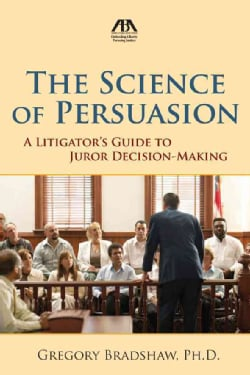 The Science of Persuasion: A Litigator's Guide to Juror Decision-Making (Paperback)
