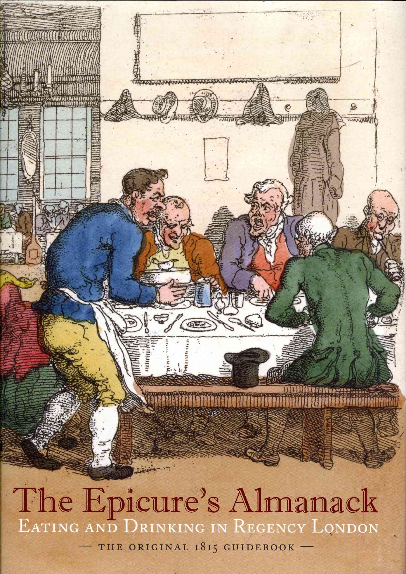 The Epicure's Almanack: Eating and Drinking in Regency London: The Original 1815 Guidebook (Hardcover)