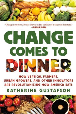 Change Comes to Dinner: How Vertical Farmers, Urban Growers, and Other Innovators Are Revolutionizing How America... (Paperback)