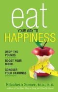 Eat Your Way to Happiness: Drop the Pounds, Boost Your Mood, Conquer Your Cravings (Paperback)