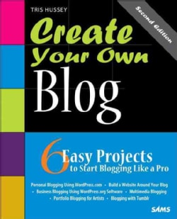 Create Your Own Blog: 6 Easy Projects to Start Blogging Like a Pro (Paperback)