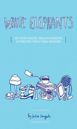 White Elephants: On Yard Sales, Relationships, & Finding Out What Was Missing (Paperback)