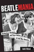 Beatlemania: Technology, Business, and Teen Culture in Cold War America (Paperback)