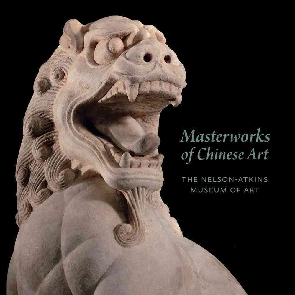 Masterworks of Chinese Art: The Nelson-Atkins Museum of Art (Hardcover)