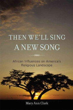Then We'll Sing a New Song: African Influences on America's Religious Landscape (Hardcover)