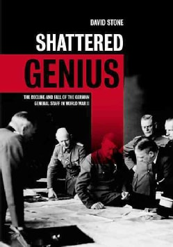 Shattered Genius: The Decline and Fall of the German General Staff in World War II (Hardcover)