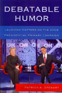 Debatable Humor: Laughing Matters on the 2008 Presidential Primary Campaign (Paperback)