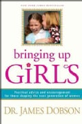 Bringing Up Girls: Practical Advice and Encouragement for Those Shaping the Next Generation of Women (Paperback)