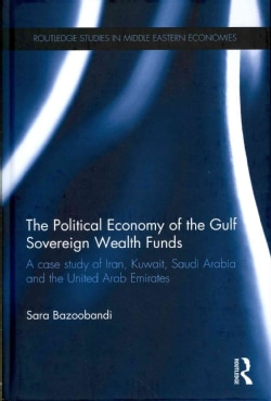 The Political Economy of the Gulf Sovereign Wealth Funds: A Case Study of Iran, Kuwait, Saudi Arabia and the Unit... (Hardcover)