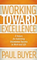 Working Toward Excellence: 8 Values for Achieving Uncommon Success in Work and Life (Paperback)
