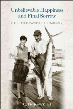 Unbelievable Happiness and Final Sorrow: The Hemingway-Pfeiffer Marriage (Hardcover)