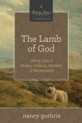 The Lamb of God: Seeing Jesus in Exodus, Leviticus, Numbers, and Deuteronomy (A 10-Week Bible Study) (Paperback)
