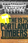 The 1975 Portland Timbers: The Birth of Soccer City, USA (Paperback)