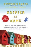 Happier At Home: Kiss More, Jump More, Abandon a Project, Read Samuel Johnson, and My Other Experiments in the Pr... (Hardcover)
