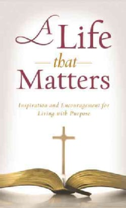 A Life That Matters: Inspiration and Encouragement for Living with Purpose (Paperback)