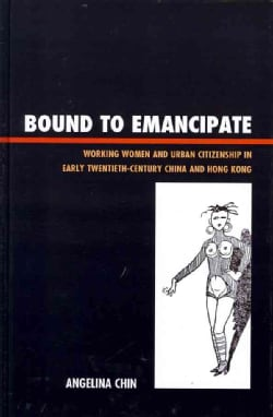 Bound to Emancipate: Working Women and Urban Citizenship in Early Twentieth-Century China and Hong Kong (Hardcover)