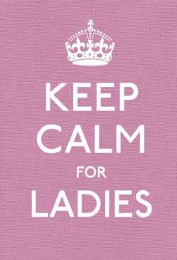 Keep Calm for Ladies: Good Advice for Hard Times (Hardcover)