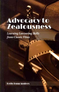 Advocacy to Zealousness: Learning Lawyering Skills from Classic Films (Paperback)