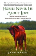 Horses Never Lie About Love: The Heartwarming Story of a Remarkable Horse Who Changed My Life (Paperback)