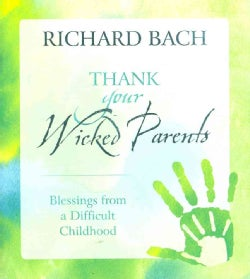 Thank Your Wicked Parents: Blesings from a Difficult Childhood (Hardcover)