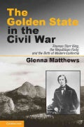 The Golden State in the Civil War: Thomas Starr King, the Republican Party, and the Birth of Modern California (Hardcover)