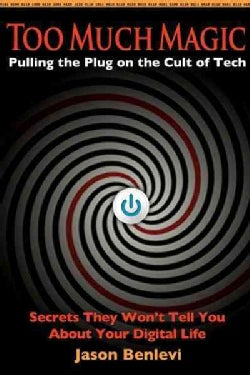 Too Much Magic: Pulling the Plug on the Cult of Tech: Secrets They Won't Tell You About Your Digital Life (Paperback)