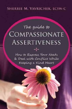 The Guide to Compassionate Assertiveness: How to Express Your Needs and Deal With Conflict While Keeping a Kind H... (Paperback)