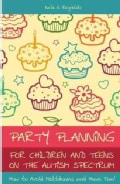 Party Planning for Children and Teens on the Autism Spectrum: How to Avoid Meltdowns and Have Fun! (Paperback)
