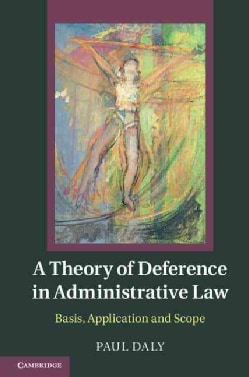 A Theory of Deference in Administrative Law: Basis, Application and Scope (Hardcover)