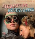 Steampunk Accessories: 20 Projects to Help You Nail the Style, From Goggles to Cell Phone Cases, Pocket Gauntlets... (Paperback)