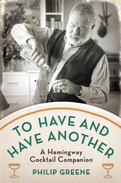 To Have and Have Another: A Hemingway Cocktail Companion (Hardcover)