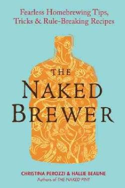 The Naked Brewer: Fearless Homebrewing, Tips, Tricks & Rule-Breaking Recipes (Paperback)
