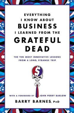 Everything I Know About Business I Learned from the Grateful Dead: The Ten Most Innovative Lessons from a Long, S... (Paperback)