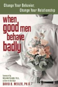 When Good Men Behave Badly: Change Your Behavior, Change Your Relationship (Paperback)