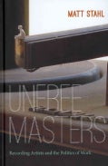 Unfree Masters: Recording Artists and the Politics of Work (Hardcover)