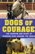 Dogs of Courage: The Heroism and Heart of Working Dogs Around the World (Paperback)