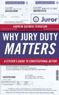 Why Jury Duty Matters: A Citizen's Guide to Constitutional Action (Paperback)